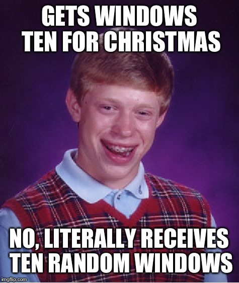 Bad Luck Brian Meme | GETS WINDOWS TEN FOR CHRISTMAS NO, LITERALLY RECEIVES TEN RANDOM WINDOWS | image tagged in memes,bad luck brian | made w/ Imgflip meme maker