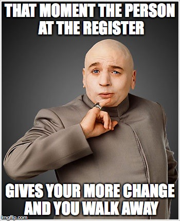 Dr Evil |  THAT MOMENT THE PERSON AT THE REGISTER; GIVES YOUR MORE CHANGE AND YOU WALK AWAY | image tagged in memes,dr evil | made w/ Imgflip meme maker