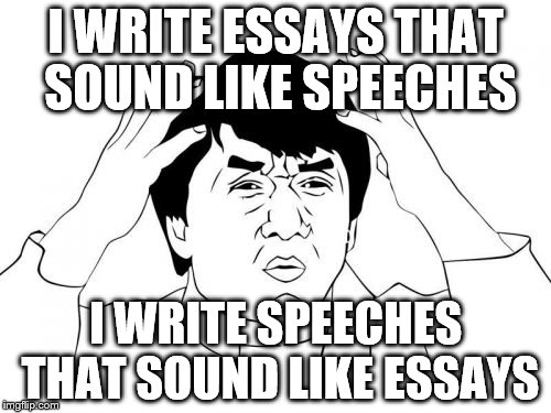 Jackie Chan WTF |  I WRITE ESSAYS THAT SOUND LIKE SPEECHES; I WRITE SPEECHES THAT SOUND LIKE ESSAYS | image tagged in memes,jackie chan wtf | made w/ Imgflip meme maker