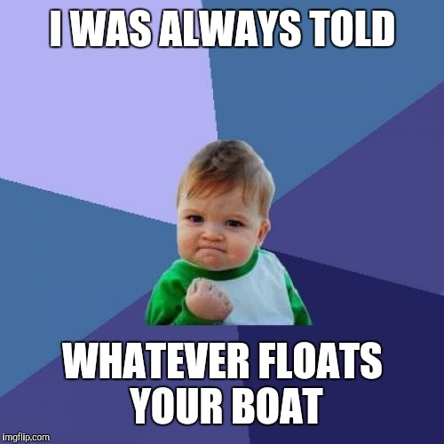 Success Kid Meme | I WAS ALWAYS TOLD WHATEVER FLOATS YOUR BOAT | image tagged in memes,success kid | made w/ Imgflip meme maker
