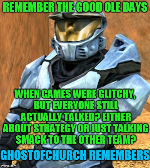 Remember when online gamers used to talk to each other? |  REMEMBER THE GOOD OLE DAYS; WHEN GAMES WERE GLITCHY, BUT EVERYONE STILL ACTUALLY TALKED? EITHER ABOUT STRATEGY OR JUST TALKING SMACK TO THE OTHER TEAM? GHOSTOFCHURCH REMEMBERS | image tagged in church rvb season 1,ghostofchurch,xbox live,stupid party chat,my templates challenge | made w/ Imgflip meme maker