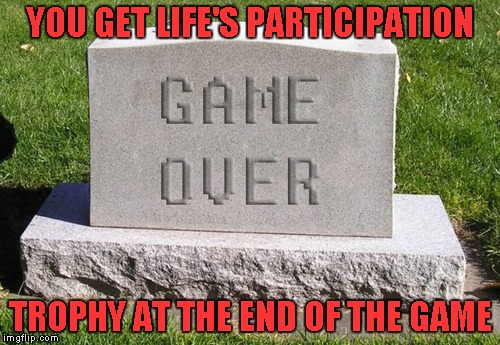 Who said life wasn't fair? | YOU GET LIFE'S PARTICIPATION TROPHY AT THE END OF THE GAME | image tagged in tombstone game over,meme,funny,tombstone,life's participation trophy,death | made w/ Imgflip meme maker