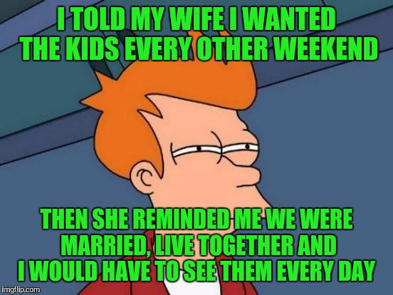 Futurama Fry Meme | I TOLD MY WIFE I WANTED THE KIDS EVERY OTHER WEEKEND THEN SHE REMINDED ME WE WERE MARRIED, LIVE TOGETHER AND I WOULD HAVE TO SEE THEM EVERY  | image tagged in memes,futurama fry | made w/ Imgflip meme maker
