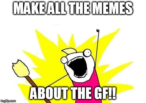 X All The Y Meme | MAKE ALL THE MEMES ABOUT THE GF!! | image tagged in memes,x all the y | made w/ Imgflip meme maker