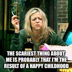She's my spirit animal. | THE SCARIEST THING ABOUT ME IS PROBABLY THAT I'M THE RESULT OF A HAPPY CHILDHOOD | image tagged in memes,tv show,hangover | made w/ Imgflip meme maker