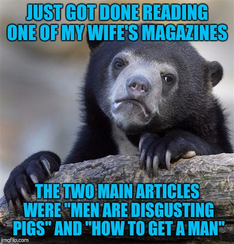 "Confession Bear | JUST GOT DONE READING ONE OF MY WIFE'S MAGAZINES THE TWO MAIN ARTICLES WERE ""MEN ARE DISGUSTING PIGS"" AND ""HOW TO GET A MAN"" 