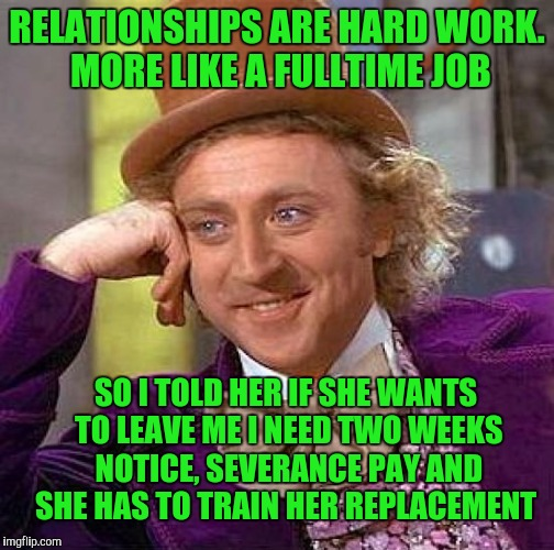 Creepy Condescending Wonka Meme | RELATIONSHIPS ARE HARD WORK. MORE LIKE A FULLTIME JOB SO I TOLD HER IF SHE WANTS TO LEAVE ME I NEED TWO WEEKS NOTICE, SEVERANCE PAY AND SHE  | image tagged in memes,creepy condescending wonka | made w/ Imgflip meme maker