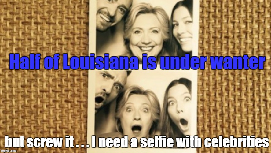 OMG! Hillary is soooooo cooooool |  Half of Louisiana is under wanter; but screw it . . . I need a selfie with celebrities | image tagged in memes,hillary clinton,justin timberlake,louisiana flood,celebrities | made w/ Imgflip meme maker