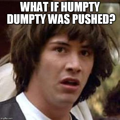 Conspiracy Keanu Meme | WHAT IF HUMPTY DUMPTY WAS PUSHED? | image tagged in memes,conspiracy keanu | made w/ Imgflip meme maker