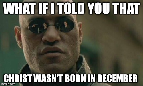 Matrix Morpheus Meme | WHAT IF I TOLD YOU THAT CHRIST WASN'T BORN IN DECEMBER | image tagged in memes,matrix morpheus | made w/ Imgflip meme maker