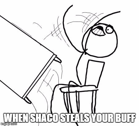 Table Flip Guy Meme | WHEN SHACO STEALS YOUR BUFF | image tagged in memes,table flip guy | made w/ Imgflip meme maker