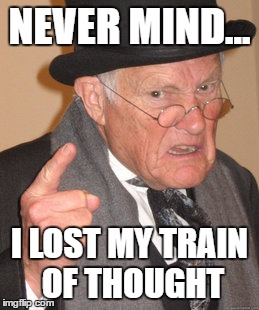 Back In My Day Meme | NEVER MIND... I LOST MY TRAIN OF THOUGHT | image tagged in memes,back in my day | made w/ Imgflip meme maker
