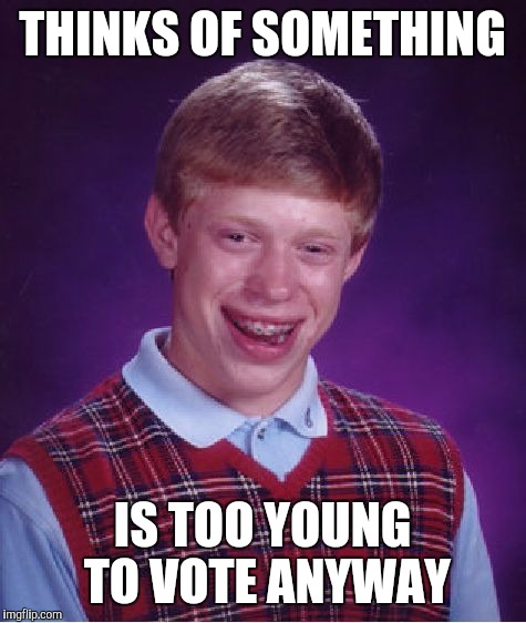 Bad Luck Brian Meme | THINKS OF SOMETHING IS TOO YOUNG TO VOTE ANYWAY | image tagged in memes,bad luck brian | made w/ Imgflip meme maker