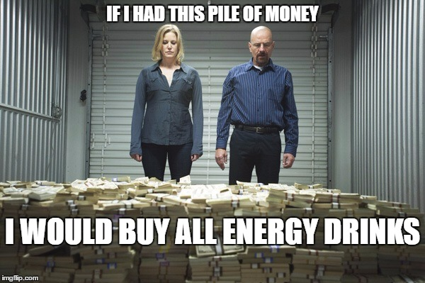 Breaking bad money | IF I HAD THIS PILE OF MONEY I WOULD BUY ALL ENERGY DRINKS | image tagged in breaking bad money | made w/ Imgflip meme maker
