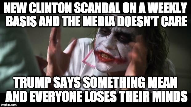 And everybody loses their minds | NEW CLINTON SCANDAL ON A WEEKLY BASIS AND THE MEDIA DOESN'T CARE TRUMP SAYS SOMETHING MEAN AND EVERYONE LOSES THEIR MINDS | image tagged in memes,and everybody loses their minds,trump,clinton,green,election 2016 | made w/ Imgflip meme maker