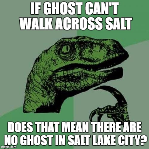 Supernatural fans know what i'm talkin' about | IF GHOST CAN'T WALK ACROSS SALT DOES THAT MEAN THERE ARE NO GHOST IN SALT LAKE CITY? | image tagged in memes,philosoraptor,supernatural | made w/ Imgflip meme maker