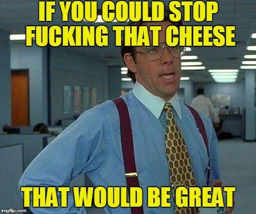 That Would Be Great Meme | IF YOU COULD STOP F**KING THAT CHEESE THAT WOULD BE GREAT | image tagged in memes,that would be great | made w/ Imgflip meme maker
