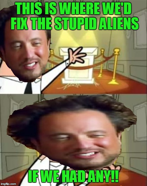 THIS IS WHERE WE'D FIX THE STUPID ALIENS IF WE HAD ANY!! | made w/ Imgflip meme maker