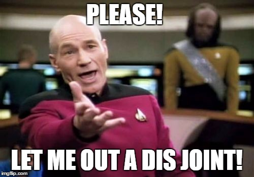 Picard Wtf Meme | PLEASE! LET ME OUT A DIS JOINT! | image tagged in memes,picard wtf | made w/ Imgflip meme maker
