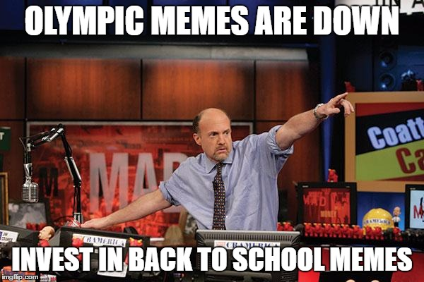 Back to school memes - so hot right now | OLYMPIC MEMES ARE DOWN INVEST IN BACK TO SCHOOL MEMES | image tagged in memes,mad money jim cramer,olympics,back to school | made w/ Imgflip meme maker
