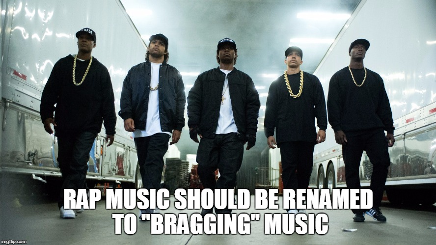 "rappers |  RAP MUSIC SHOULD BE RENAMED TO ""BRAGGING"" MUSIC 