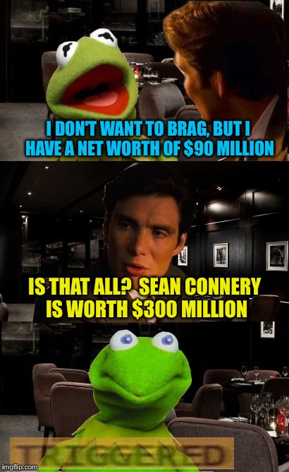 Kermit Triggered |  I DON'T WANT TO BRAG, BUT I HAVE A NET WORTH OF $90 MILLION; IS THAT ALL?  SEAN CONNERY IS WORTH $300 MILLION | image tagged in kermit triggered,memes,sean connery  kermit,sean connery vs kermit,di caprio inception,kermit inception | made w/ Imgflip meme maker
