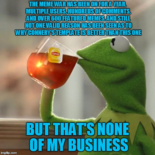 Happy 1-year anniversary to the Kermit vs Connery memes! Our favorite green hero reflects on the war. | THE MEME WAR HAS BEEN ON FOR A YEAR. MULTIPLE USERS, HUNDREDS OF COMMENTS, AND OVER 600 FEATURED MEMES. AND STILL NOT ONE VALID REASON HAS B | image tagged in memes,but thats none of my business,kermit the frog,sean connery kermit,kermit vs connery,sean connery vs kermit | made w/ Imgflip meme maker
