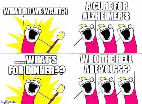 Oh come on. You've seen stuff more offensive than this on the internet.  | WHAT DO WE WANT?! A CURE FOR ALZHEIMER'S ......WHAT'S FOR DINNER?? WHO THE HELL ARE YOU??? | image tagged in memes,what do we want | made w/ Imgflip meme maker