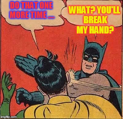 Batman Slapping Robin Meme | DO THAT ONE MORE TIME .... WHAT? YOU'LL BREAK MY HAND? | image tagged in memes,batman slapping robin | made w/ Imgflip meme maker