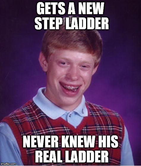 Bad Luck Brian Meme | GETS A NEW STEP LADDER NEVER KNEW HIS REAL LADDER | image tagged in memes,bad luck brian | made w/ Imgflip meme maker
