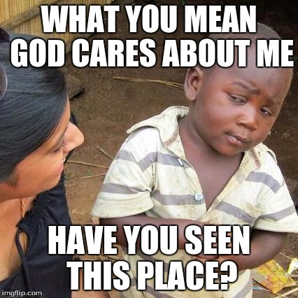Third World Skeptical Kid Meme | WHAT YOU MEAN GOD CARES ABOUT ME HAVE YOU SEEN THIS PLACE? | image tagged in memes,third world skeptical kid | made w/ Imgflip meme maker