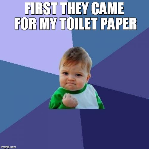Success Kid Meme | FIRST THEY CAME FOR MY TOILET PAPER | image tagged in memes,success kid | made w/ Imgflip meme maker