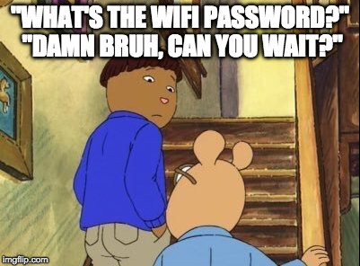 """WHAT'S THE WIFI PASSWORD?"" ""DAMN BRUH, CAN YOU WAIT?"" 