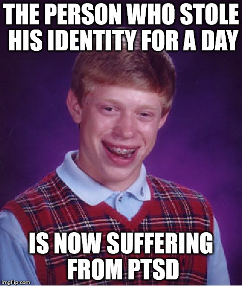Bad Luck Brian Meme | THE PERSON WHO STOLE HIS IDENTITY FOR A DAY IS NOW SUFFERING FROM PTSD | image tagged in memes,bad luck brian | made w/ Imgflip meme maker