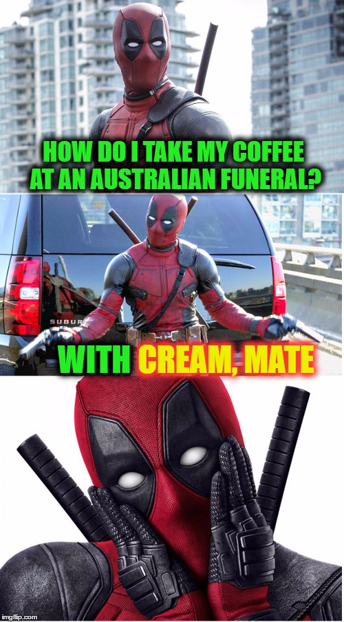Bad Pun Deadpool |  HOW DO I TAKE MY COFFEE AT AN AUSTRALIAN FUNERAL? CREAM, MATE; WITH | image tagged in bad pun deadpool,memes,australia,funeral,cremate,deadpool | made w/ Imgflip meme maker