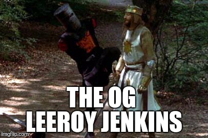 THE OG LEEROY JENKINS | image tagged in memes,leeroy jenkins,monty python and the holy grail | made w/ Imgflip meme maker