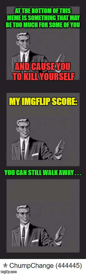 So I glanced at my point score today . . . | AT THE BOTTOM OF THIS MEME IS SOMETHING THAT MAY BE TOO MUCH FOR SOME OF YOU MY IMGFLIP SCORE: AND CAUSE YOU TO KILL YOURSELF YOU CAN STILL  | image tagged in kill yourself guy,memes,imgflip | made w/ Imgflip meme maker