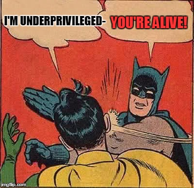 Batman Slapping Robin Meme | I'M UNDERPRIVILEGED- YOU'RE ALIVE! | image tagged in memes,batman slapping robin | made w/ Imgflip meme maker