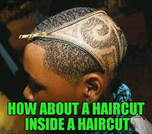HOW ABOUT A HAIRCUT INSIDE A HAIRCUT | made w/ Imgflip meme maker