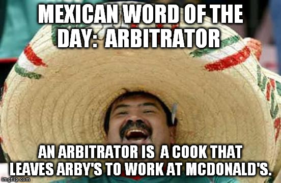 Happy Mexican |  MEXICAN WORD OF THE DAY:  ARBITRATOR; AN ARBITRATOR IS  A COOK THAT LEAVES ARBY'S TO WORK AT MCDONALD'S. | image tagged in happy mexican | made w/ Imgflip meme maker