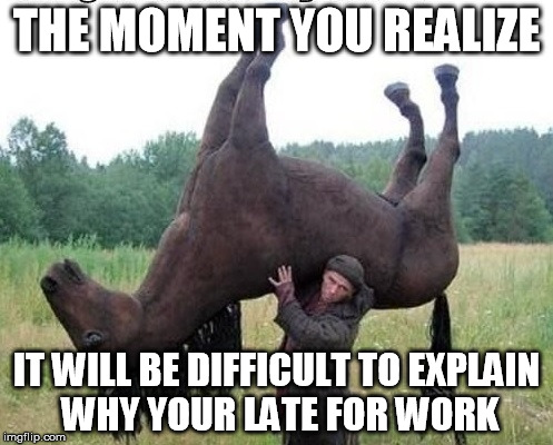 Late For Work | THE MOMENT YOU REALIZE IT WILL BE DIFFICULT TO EXPLAIN WHY YOUR LATE FOR WORK | image tagged in late for work | made w/ Imgflip meme maker