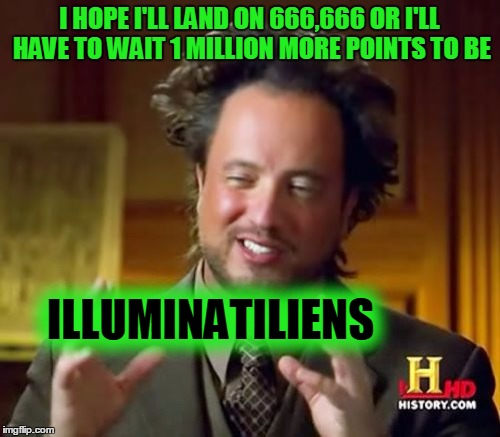 Ancient Aliens Meme | I HOPE I'LL LAND ON 666,666 OR I'LL HAVE TO WAIT 1 MILLION MORE POINTS TO BE ILLUMINATILIENS | image tagged in memes,ancient aliens | made w/ Imgflip meme maker