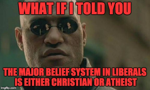Matrix Morpheus Meme | WHAT IF I TOLD YOU THE MAJOR BELIEF SYSTEM IN LIBERALS IS EITHER CHRISTIAN OR ATHEIST | image tagged in memes,matrix morpheus | made w/ Imgflip meme maker