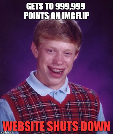 Bad Luck Brian Meme | GETS TO 999,999 POINTS ON IMGFLIP WEBSITE SHUTS DOWN | image tagged in memes,bad luck brian | made w/ Imgflip meme maker