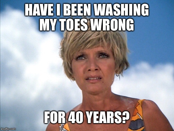 HAVE I BEEN WASHING MY TOES WRONG FOR 40 YEARS? | made w/ Imgflip meme maker