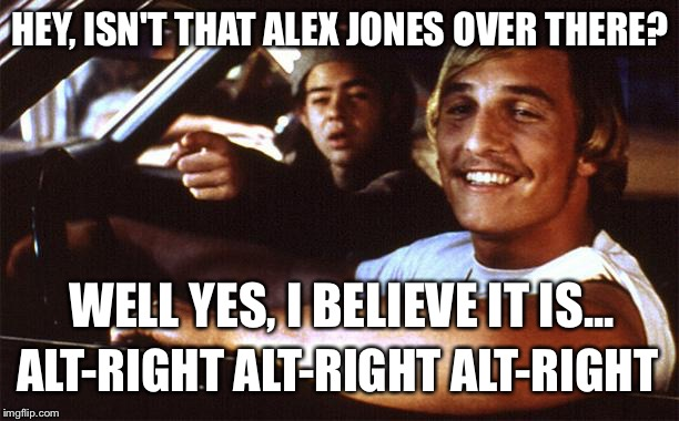 Alex Jones Alt-Right 2 | HEY, ISN'T THAT ALEX JONES OVER THERE? WELL YES, I BELIEVE IT IS... ALT-RIGHT ALT-RIGHT ALT-RIGHT | image tagged in matthew mcconaughey,alex jones | made w/ Imgflip meme maker