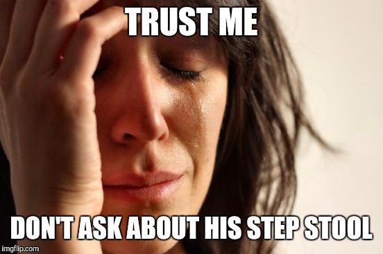 First World Problems Meme | TRUST ME DON'T ASK ABOUT HIS STEP STOOL | image tagged in memes,first world problems | made w/ Imgflip meme maker