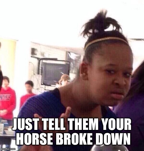 Black Girl Wat Meme | JUST TELL THEM YOUR HORSE BROKE DOWN | image tagged in memes,black girl wat | made w/ Imgflip meme maker