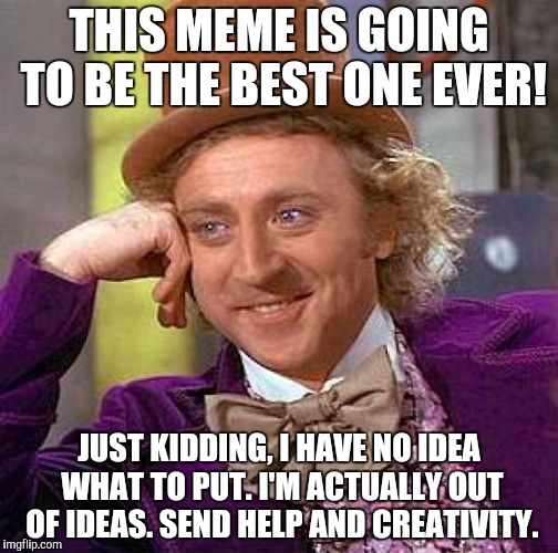 Please, help me. Comment some creativity for me please! | THIS MEME IS GOING TO BE THE BEST ONE EVER! JUST KIDDING, I HAVE NO IDEA WHAT TO PUT. I'M ACTUALLY OUT OF IDEAS. SEND HELP AND CREATIVITY. | image tagged in memes,creepy condescending wonka,funny,help | made w/ Imgflip meme maker
