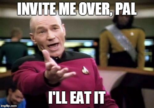 Picard Wtf Meme | INVITE ME OVER, PAL I'LL EAT IT | image tagged in memes,picard wtf | made w/ Imgflip meme maker